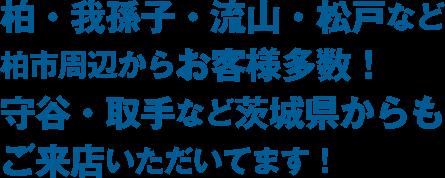 柏・我孫子・流山・松戸など、柏市周辺からお客様多数! 守谷・取手など、茨城県からもご来店いただいてます!